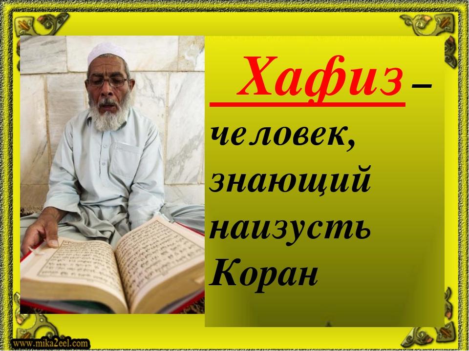 Хафиз –человек, знающий наизусть Коран
