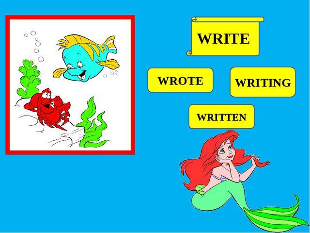 WROTE WRITING WRITTEN WRITE