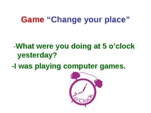 "Game ""Change your place"" -What were you doing at 5 o'clock yesterday? -I was"
