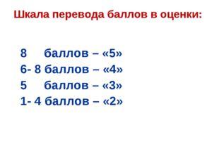 Шкала перевода баллов в оценки: 8 баллов – «5» 6- 8 баллов – «4» 5 баллов – «