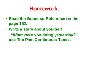 Homework. Read the Grammar Reference on the page 182. Write a story about you
