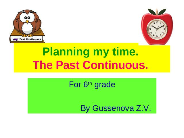 Planning my time. The Past Continuous. For 6th grade By Gussenova Z.V.