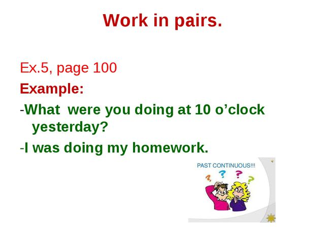 Work in pairs. Ex.5, page 100 Example: -What were you doing at 10 o'clock yes...