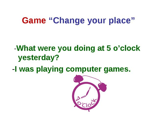 "Game ""Change your place"" -What were you doing at 5 o'clock yesterday? -I was..."