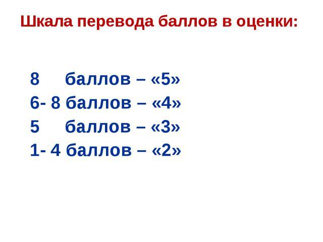 Шкала перевода баллов в оценки: 8 баллов – «5» 6- 8 баллов – «4» 5 баллов – «...