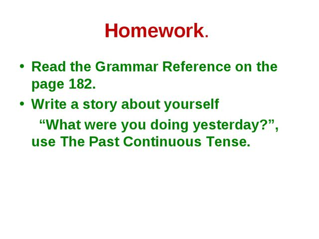 Homework. Read the Grammar Reference on the page 182. Write a story about you...