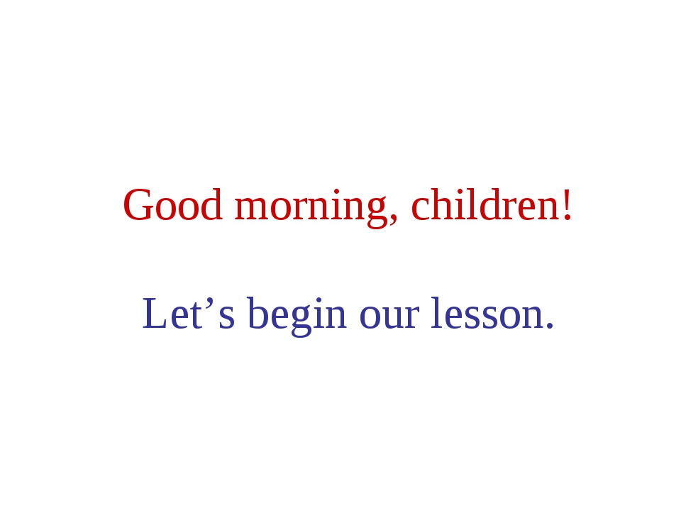 Good morning, children! Let's begin our lesson.