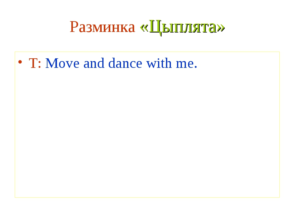 Разминка «Цыплята» T: Move and dance with me.