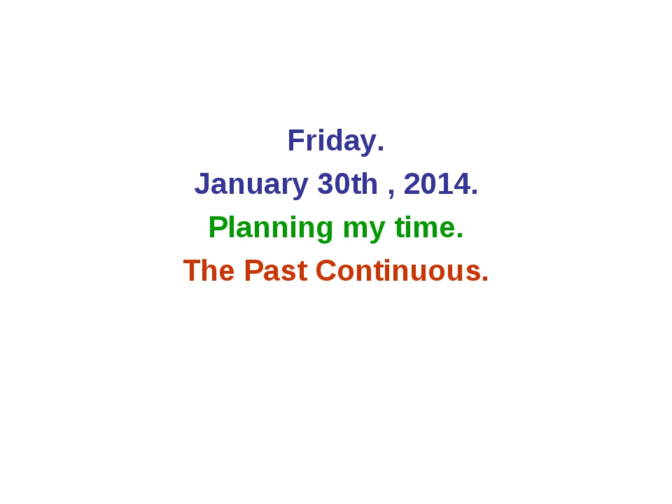 Friday. January 30th , 2014. Planning my time. The Past Continuous.