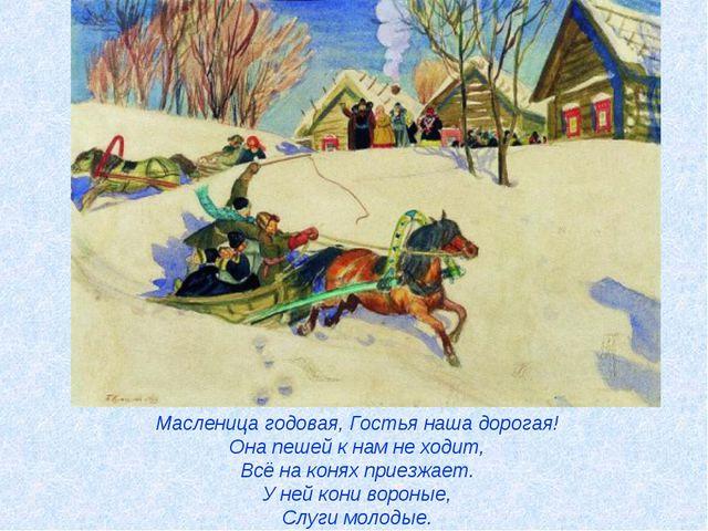 Масленица годовая, Гостья наша дорогая! Она пешей к нам не ходит, Всё на коня...
