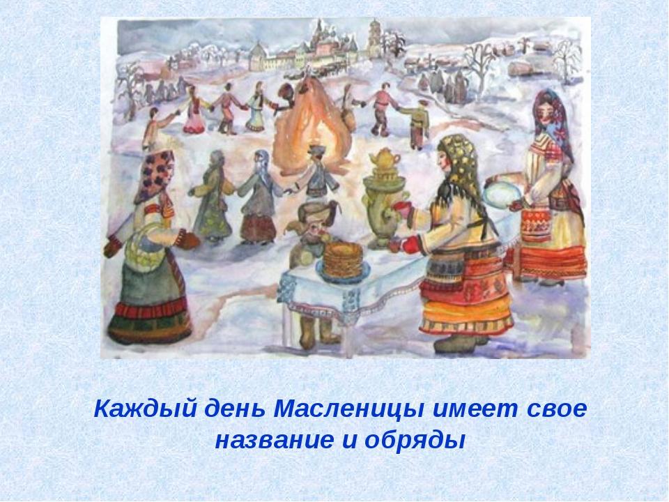 Каждый день Масленицы имеет свое название и обряды
