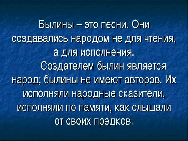 Былины – это песни. Они создавались народом не для чтения, а для исполнения....