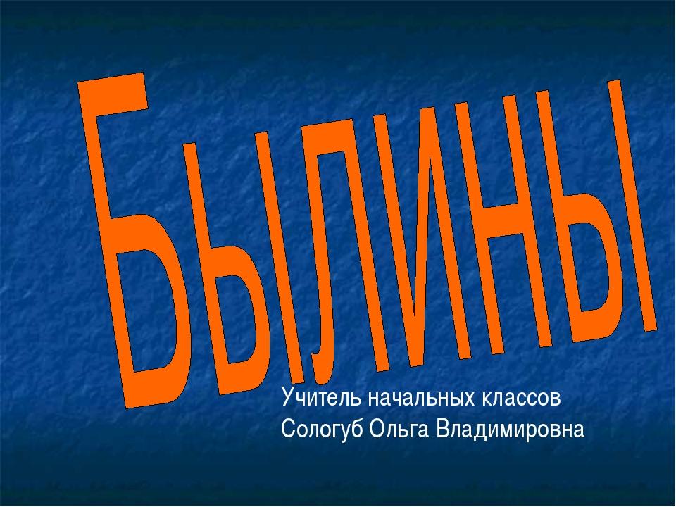 Учитель начальных классов Сологуб Ольга Владимировна