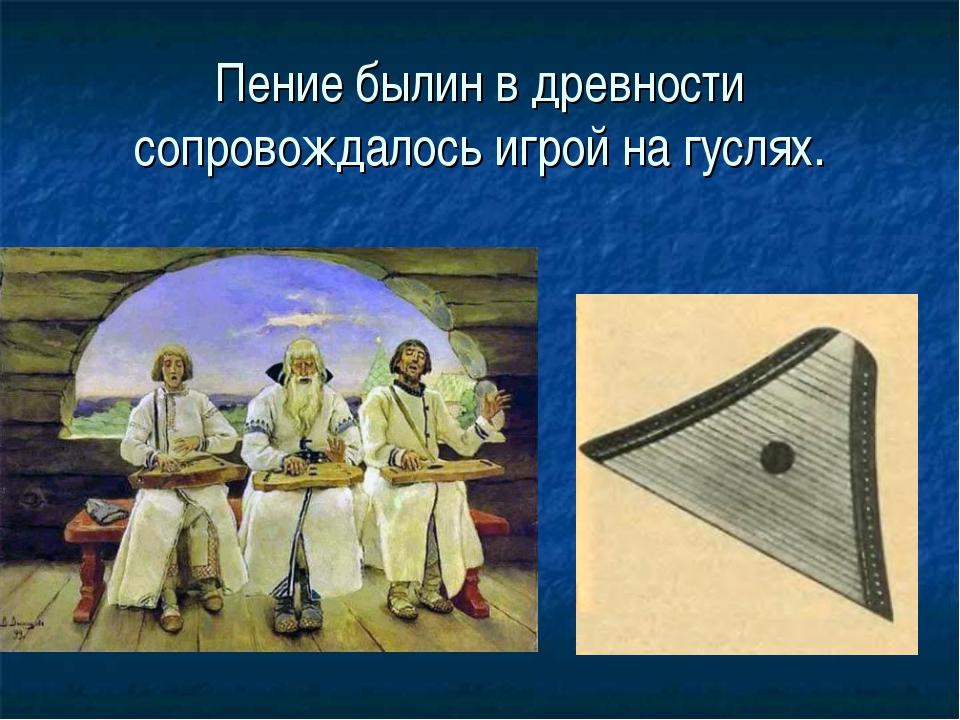 Пение былин в древности сопровождалось игрой на гуслях.