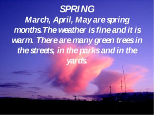 SPRING March, April, May are spring months.The weather is fine and it is warm