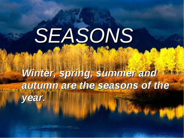 SEASONS Winter, spring, summer and autumn are the seasons of the year.