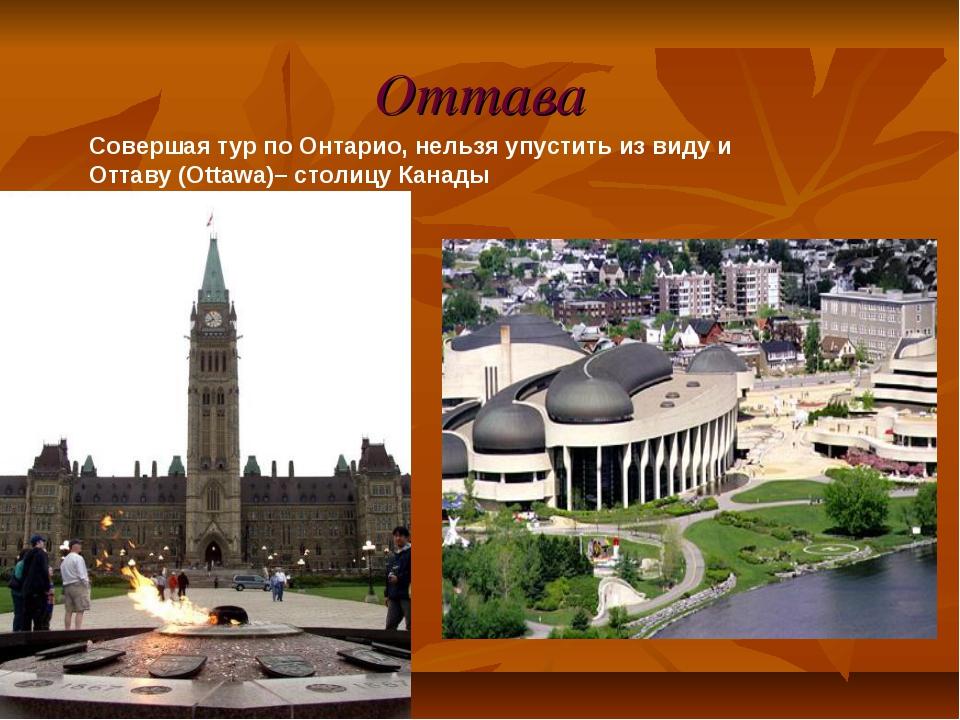 Оттава Совершая тур по Онтарио, нельзя упустить из виду и Оттаву (Ottawa)– ст...
