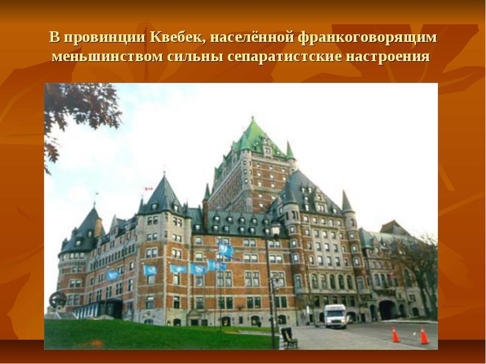 В провинции Квебек, населённой франкоговорящим меньшинством сильны сепаратист...