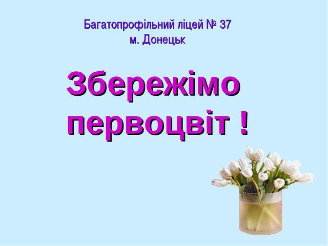 Багатопрофільний ліцей № 37 м. Донецьк Збережімо первоцвіт !