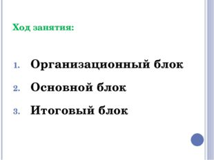Ход занятия: Организационный блок Основной блок Итоговый блок