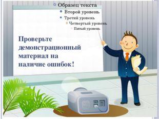 Проверьте демонстрационный материал на наличие ошибок!