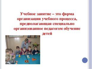 Учебное занятие – это форма организации учебного процесса, предполагающая спе