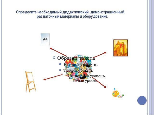 Определите необходимый дидактический, демонстрационный, раздаточный материалы...