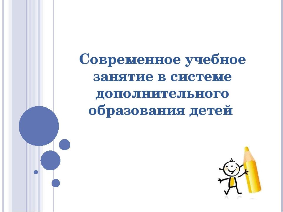 Современное учебное занятие в системе дополнительного образования детей