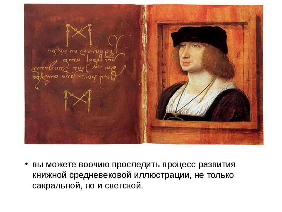 вы можете воочию проследить процесс развития книжной средневековой иллюстраци...