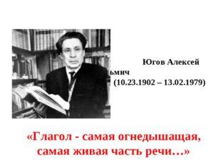 Югов Алексей Кузьмич (10.23.1902 – 13.02.1979) «Глагол- самая огнедышащая,