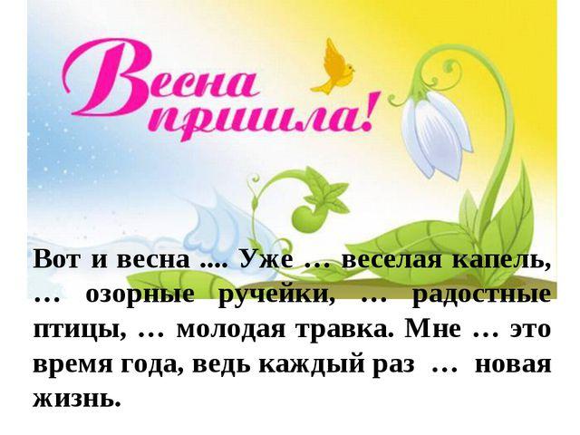 Вот и весна .... Уже … веселая капель, … озорные ручейки, … радостные птицы,...