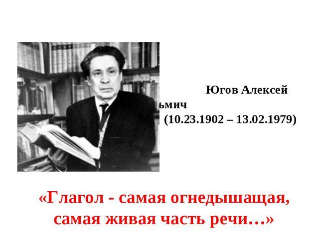 Югов Алексей Кузьмич (10.23.1902 – 13.02.1979) «Глагол- самая огнедышащая,...