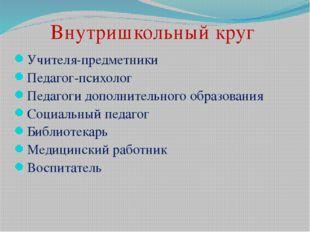 Внутришкольный круг Учителя-предметники Педагог-психолог Педагоги дополнитель