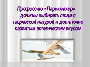 Профессию «Парикмахер» должны выбирать люди с творческой натурой и достаточно