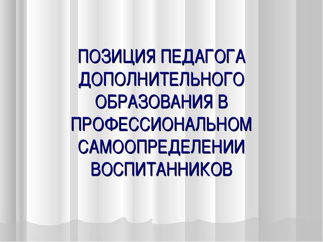 ПОЗИЦИЯ ПЕДАГОГА ДОПОЛНИТЕЛЬНОГО ОБРАЗОВАНИЯ В ПРОФЕССИОНАЛЬНОМ САМООПРЕДЕЛЕН...