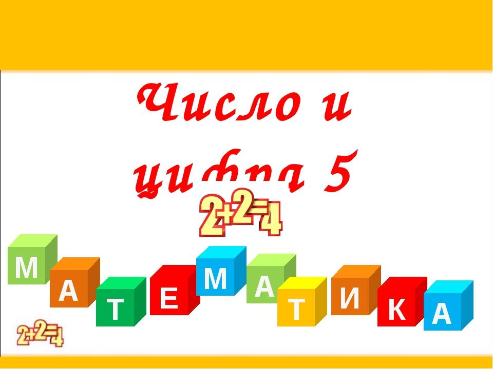 Число и цифра 5 М А Т Е А М Т И К А