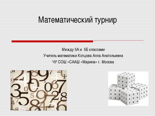 Математический турнир Между 5А и 5Б классами Учитель математики Котцова Алла...