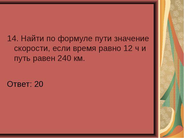 14. Найти по формуле пути значение скорости, если время равно 12 ч и путь рав...