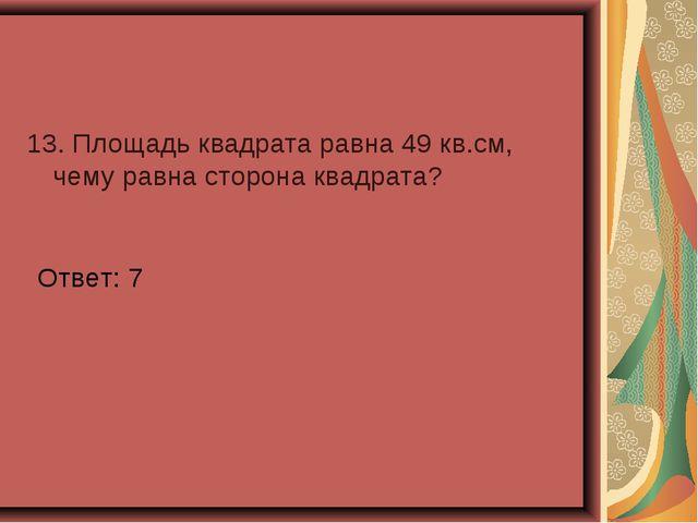 13. Площадь квадрата равна 49 кв.см, чему равна сторона квадрата? Ответ: 7
