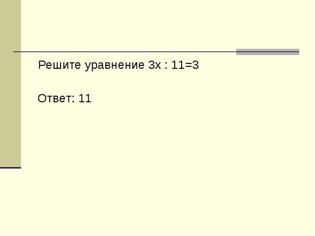 Решите уравнение 3x : 11=3 Ответ: 11