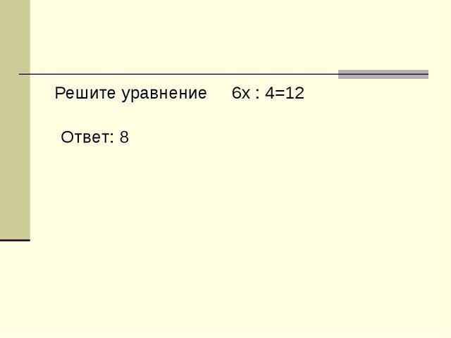 Решите уравнение 6x : 4=12 Ответ: 8