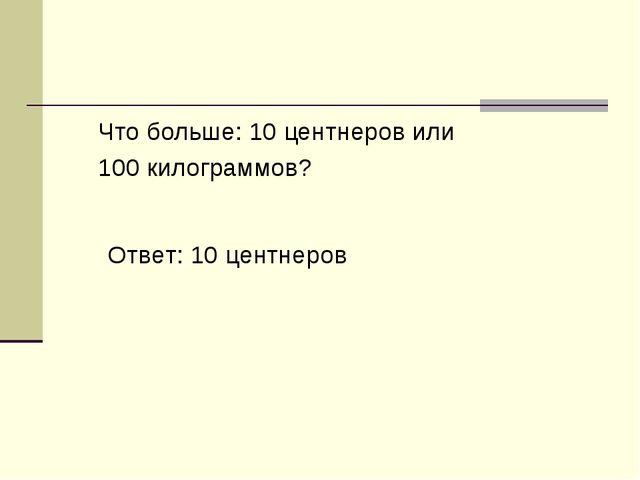 Что больше: 10 центнеров или 100 килограммов? Ответ: 10 центнеров