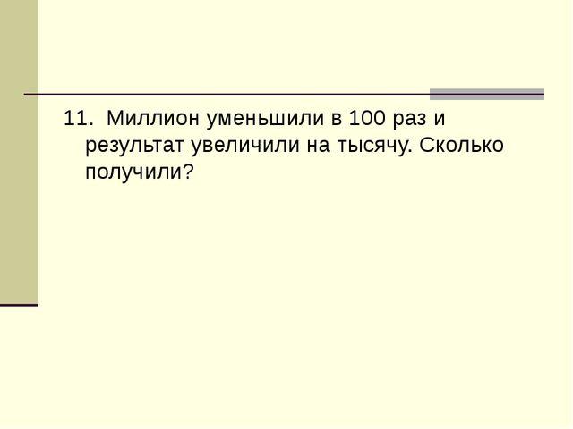 11. Миллион уменьшили в 100 раз и результат увеличили на тысячу. Сколько полу...