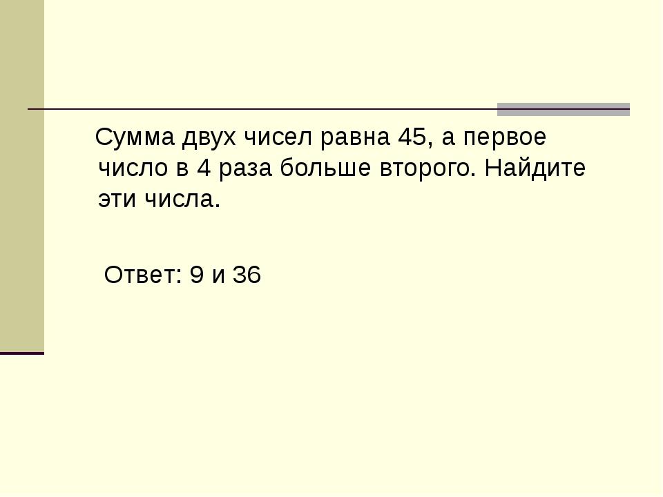 Сумма двух чисел равна 45, а первое число в 4 раза больше второго. Найдите э...