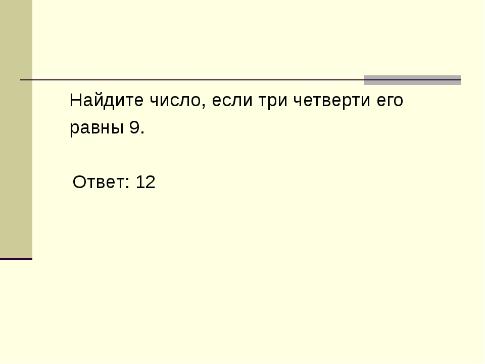 Найдите число, если три четверти его равны 9. Ответ: 12