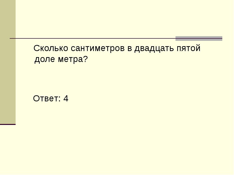 Сколько сантиметров в двадцать пятой доле метра? Ответ: 4
