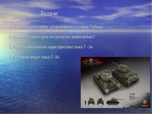 Задачи: 1. Узнать историю танка, установленного в парке Победы. 2. Выясн