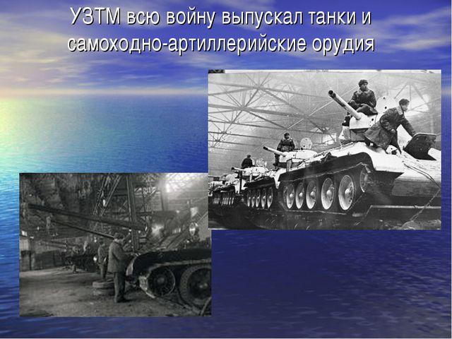 УЗТМ всю войну выпускал танки и самоходно-артиллерийские орудия