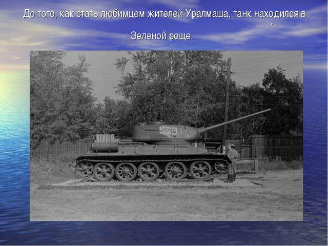 До того, как стать любимцем жителей Уралмаша, танк находился в Зеленой роще. .