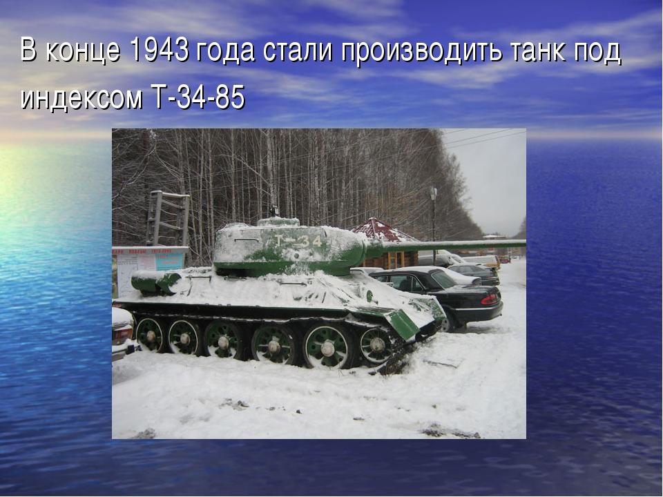 В конце 1943 года стали производить танк под индексом Т-34-85